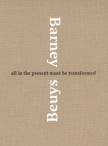 All in the Present Must Be Transformed Barney and Beuys